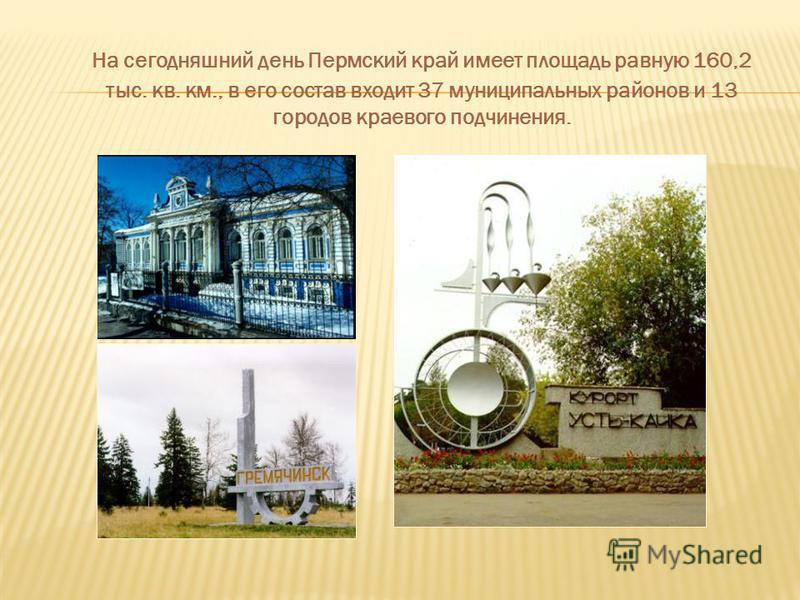 На сегодняшний день Пермский край имеет площадь равную 160,2 тыс. кв. км., в его состав входит 37 муниципальных районов и 13 городов краевого подчинения.