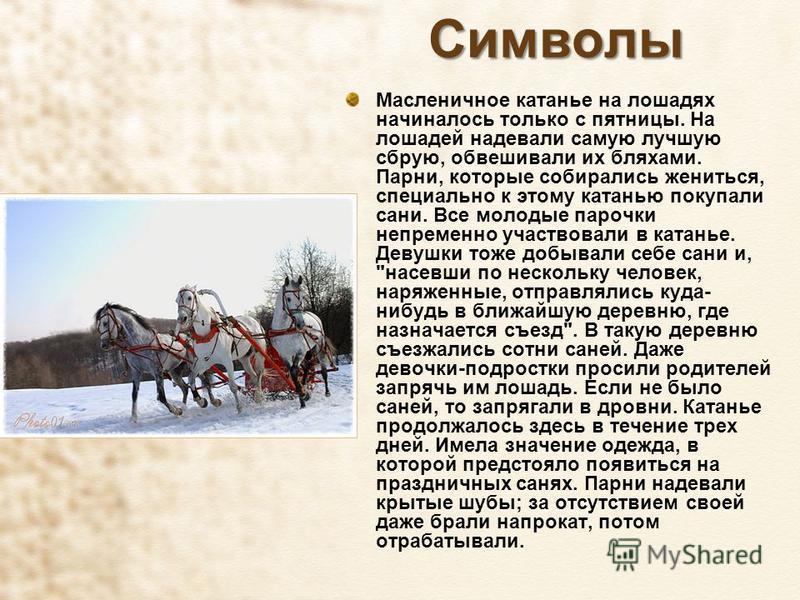 Символы Масленичное катанье на лошадях начиналось только с пятницы. На лошадей надевали самую лучшую сбрую, обвешивали их бляхами. Парни, которые собирались жениться, специально к этому катанью покупали сани. Все молодые парочки непременно участвовал