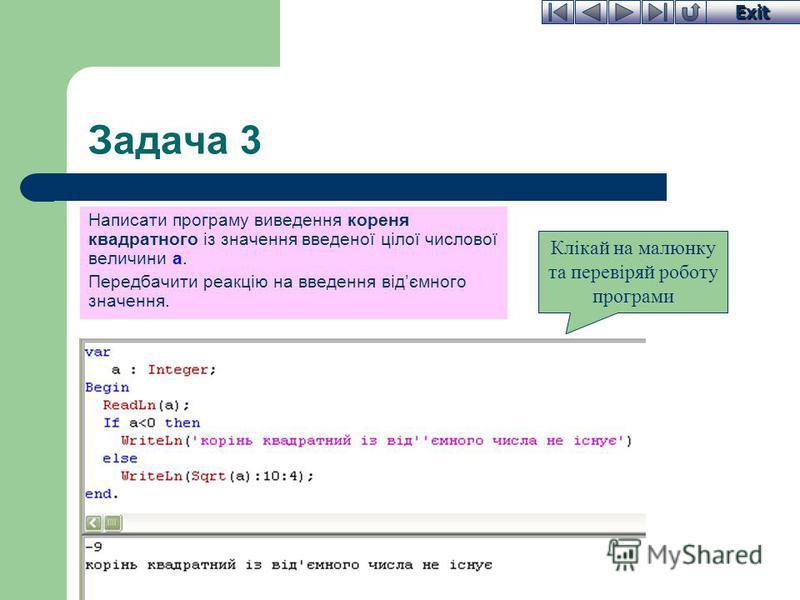 Exit Задача 3 Написати програму виведення кореня квадратного із значення введеної цілої числової величини a. Передбачити реакцію на введення відємного значення. Клікай на малюнку та перевіряй роботу програми