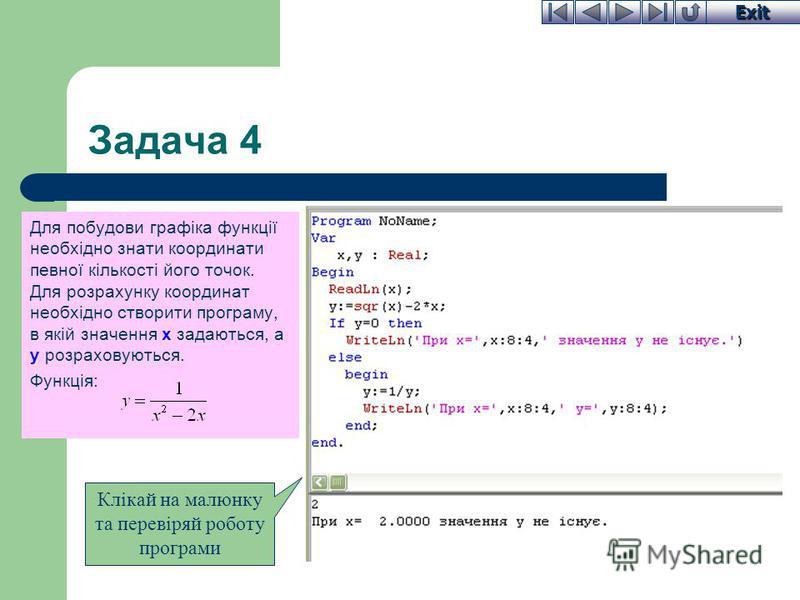 Exit Задача 4 Для побудови графіка функції необхідно знати координати певної кількості його точок. Для розрахунку координат необхідно створити програму, в якій значення x задаються, а y розраховуються. Функція: Клікай на малюнку та перевіряй роботу п