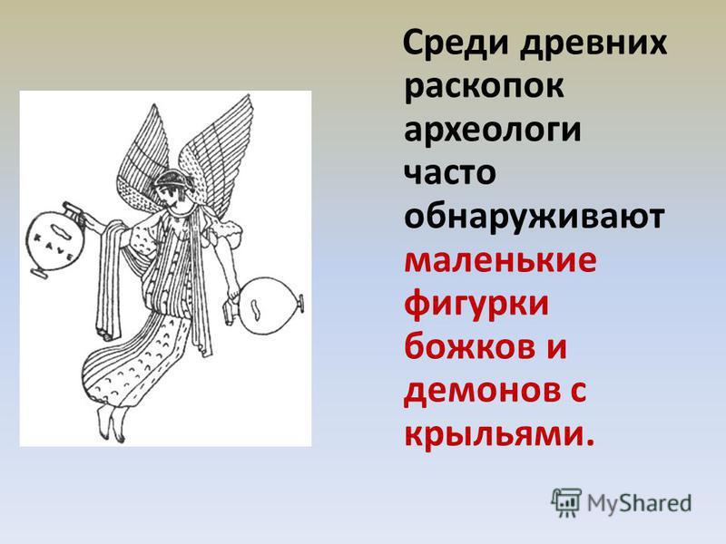 Среди древних раскопок археологи часто обнаруживают маленькие фигурки божков и демонов с крыльями.
