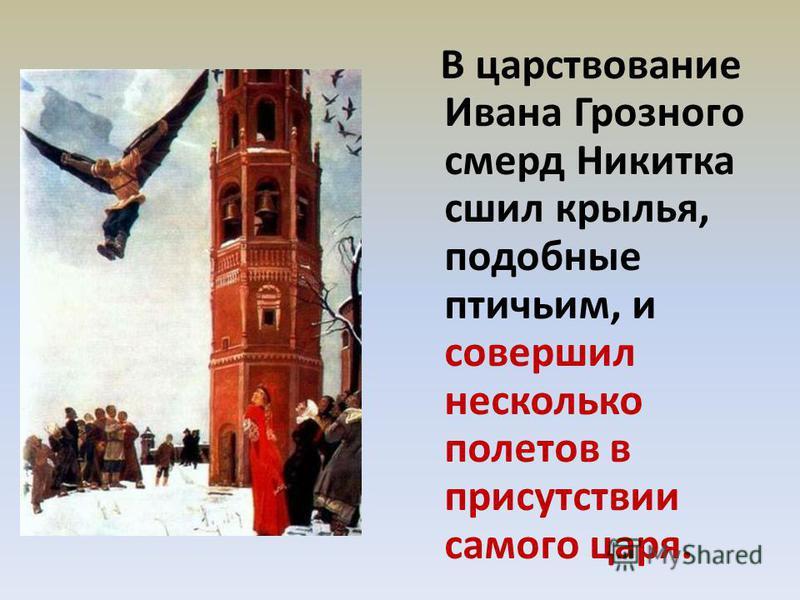 В царствование Ивана Грозного смерд Никитка сшил крылья, подобные птичьим, и совершил несколько полетов в присутствии самого царя.