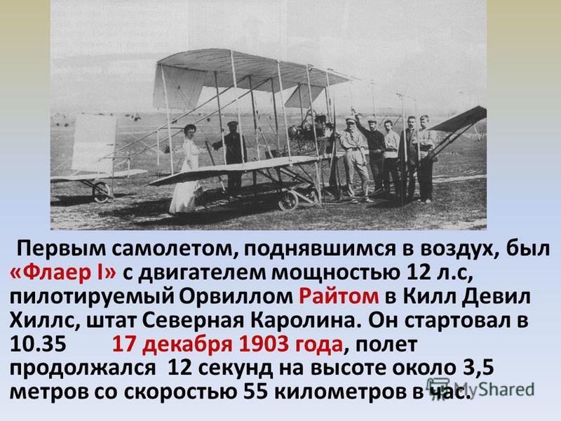 Первым самолетом, поднявшимся в воздух, был «Флаер I» с двигателем мощностью 12 л.с, пилотируемый Орвиллом Райтом в Килл Девил Хиллс, штат Северная Каролина. Он стартовал в 10.35 17 декабря 1903 года, полет продолжался 12 секунд на высоте около 3,5 м