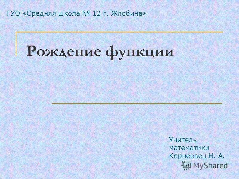 ГУО «Средняя школа 12 г. Жлобина» Учитель математики Корнеевец Н. А. Рождение функции