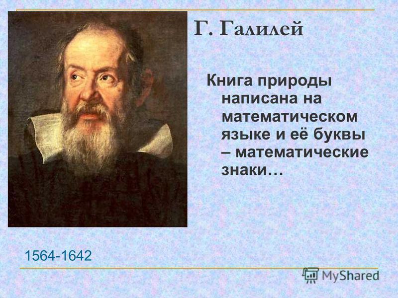 Г. Галилей 1564-1642 Книга природы написана на математическом языке и её буквы – математические знаки…