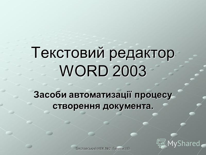 Ізяславський НВК 2, Гульчак І.В. Текстовий редактор WORD 2003 Засоби автоматизації процесу створення документа.