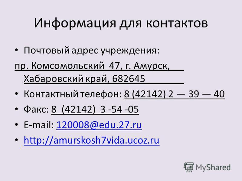 Информация для контактов Почтовый адрес учреждения: пр. Комсомольский 47, г. Амурск, Хабаровский край, 682645 Контактный телефон: 8 (42142) 2 39 40 Факс: 8 (42142) 3 -54 -05 E-mail: 120008@edu.27.ru120008@edu.27. ru http://amurskosh7vida.ucoz.ru
