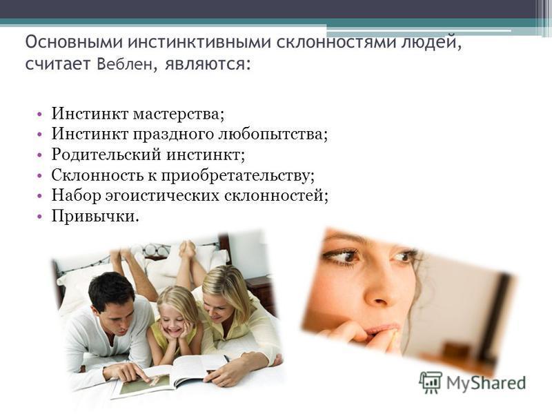 Основными инстинктивными склонностями людей, считает Веблен, являются: Инстинкт мастерства; Инстинкт праздного любопытства; Родительский инстинкт; Склонность к приобретательству; Набор эгоистических склонностей; Привычки.