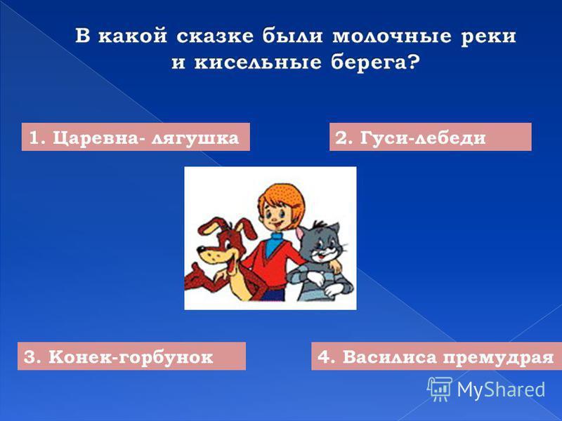 1. Царевна- лягушка 2. Гуси-лебеди 3. Конек-горбунок 4. Василиса премудрая