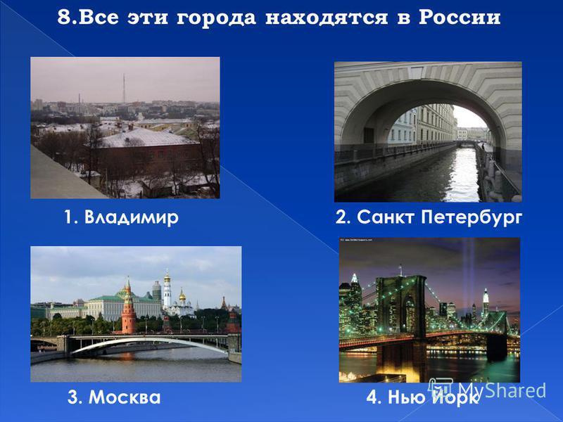 8. Все эти города находятся в России 1. Владимир 2. Санкт Петербург 3. Москва 4. Нью Йорк
