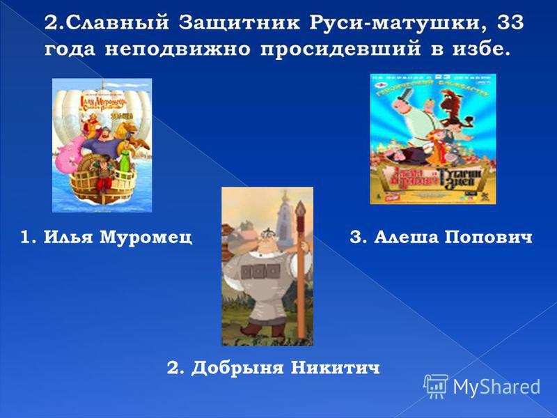 1. Илья Муромец 2. Добрыня Никитич 3. Алеша Попович
