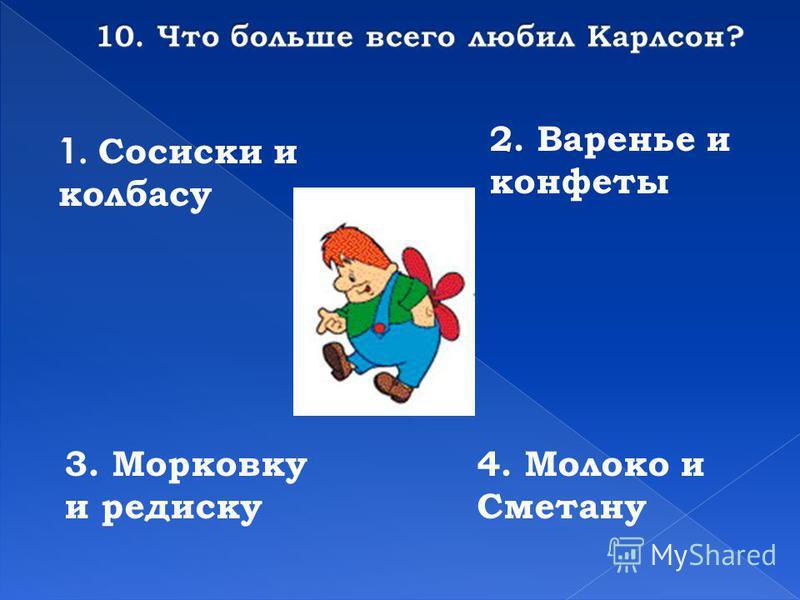 1. Сосиски и колбасу 2. Варенье и конфеты 3. Морковку и редиску 4. Молоко и Сметану