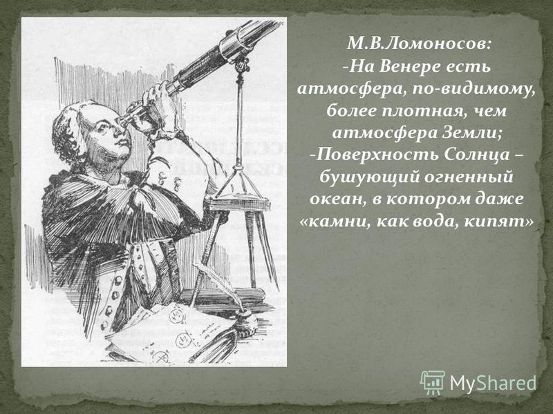 М.В.Ломоносов: -На Венере есть атмосфера, по-видимому, бойлее плотная, чем атмосфера Земли; -Поверхность Солнца – бушующий огненный океан, в котором даже «камни, как вода, кипят»