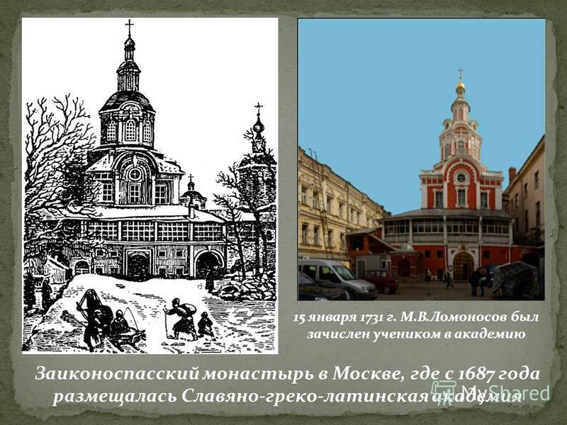 Заиконоспасский монастырь в Москве, где с 1687 года размещалась Славяно-греко-латинская академия 15 января 1731 г. М.В.Ломоносов был зачислен учеником в академию