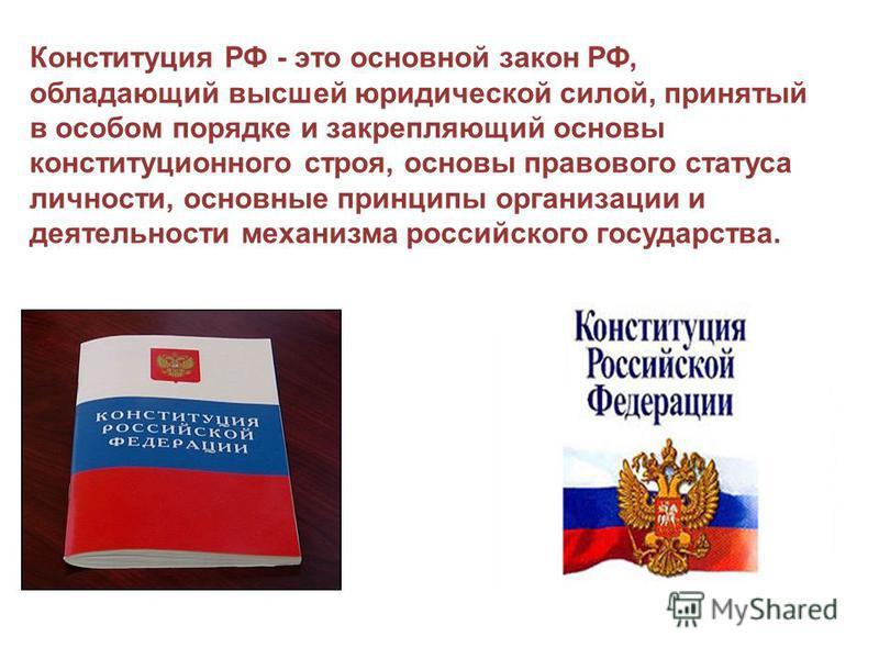 Конституция РФ - это основной закон РФ, обладающий высшей юридической силой, принятый в особом порядке и закрепляющий основы конституционного строя, основы правового статуса личности, основные принципы организации и деятельности механизма российского