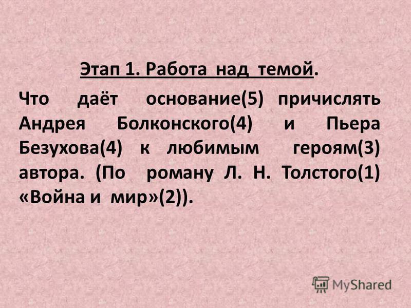 Этап 1. Работа над темой. Что даёт основание(5) причислять Андрея Болконского(4) и Пьера Безухова(4) к любимым героям(3) автора. (По роману Л. Н. Толстого(1) «Война и мир»(2)).