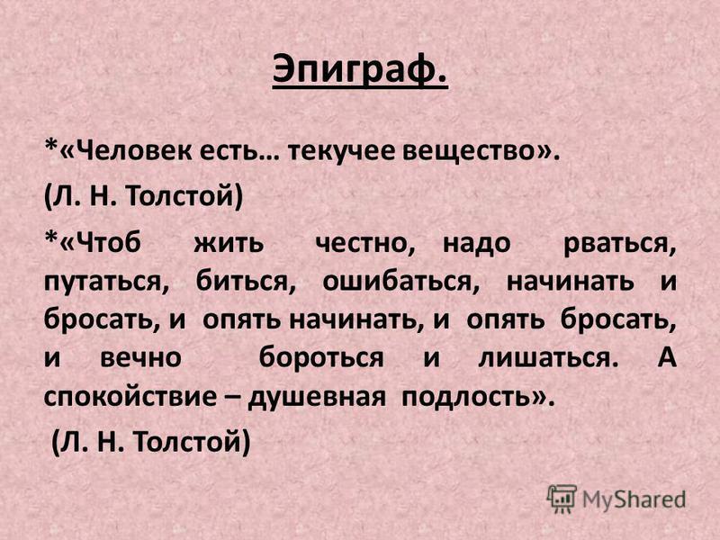 Эпиграф. *«Человек есть… текучее вещество». (Л. Н. Толстой) *«Чтоб жить честно, надо рваться, путаться, биться, ошибаться, начинать и бросать, и опять начинать, и опять бросать, и вечно бороться и лишаться. А спокойствие – душевная подлость». (Л. Н.