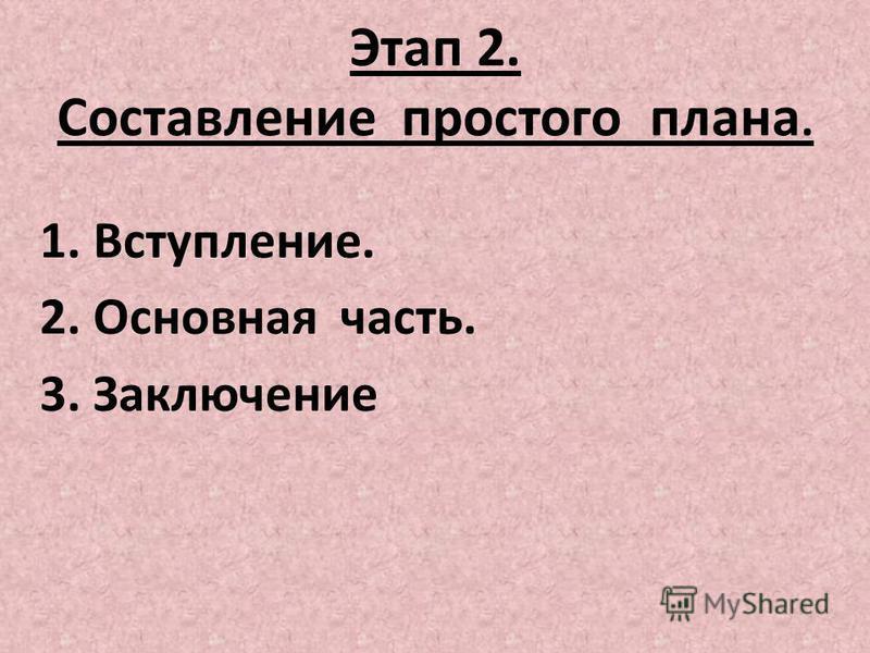 Этап 2. Составление простого плана. 1. Вступление. 2. Основная часть. 3. Заключение