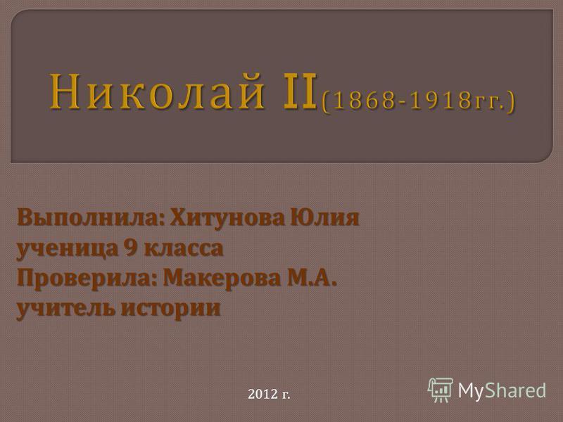 Выполнила : Хитунова Юлия ученица 9 класса Проверила : Макерова М. А. учитель истории 2012 г.