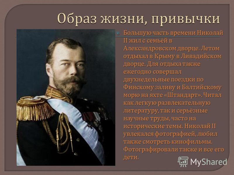 Большую часть времени Николай II жил с семьёй в Александровском дворце. Летом отдыхал в Крыму в Ливадийском дворце. Для отдыха также ежегодно совершал двухнедельные поездки по Финскому заливу и Балтийскому морю на яхте « Штандарт ». Читал как легкую