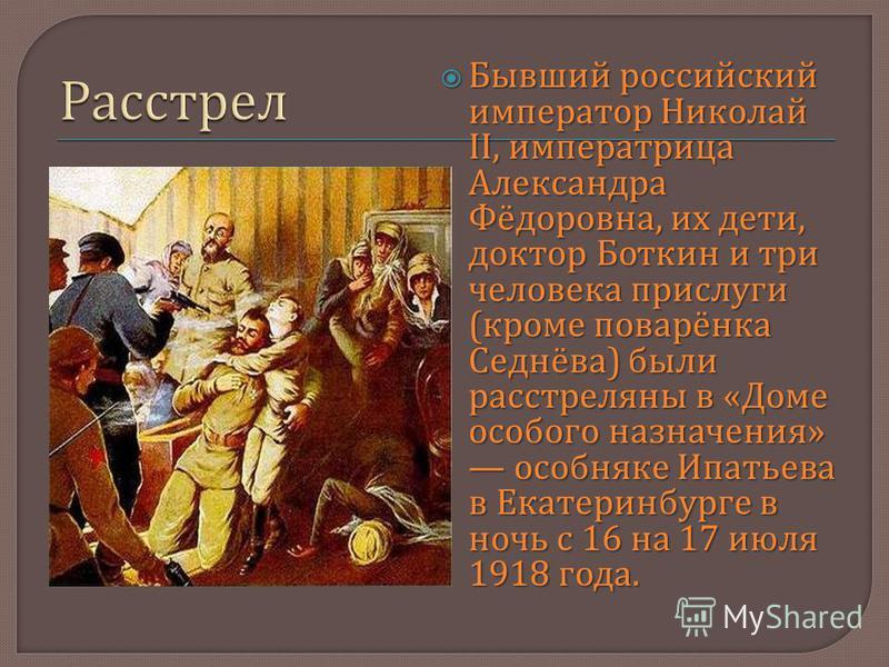 Бывший российский император Николай II, императрица Александра Фёдоровна, их дети, доктор Боткин и три человека прислуги ( кроме поварёнка Седнёва ) были расстреляны в « Доме особого назначения » особняке Ипатьева в Екатеринбурге в ночь с 16 на 17 ию