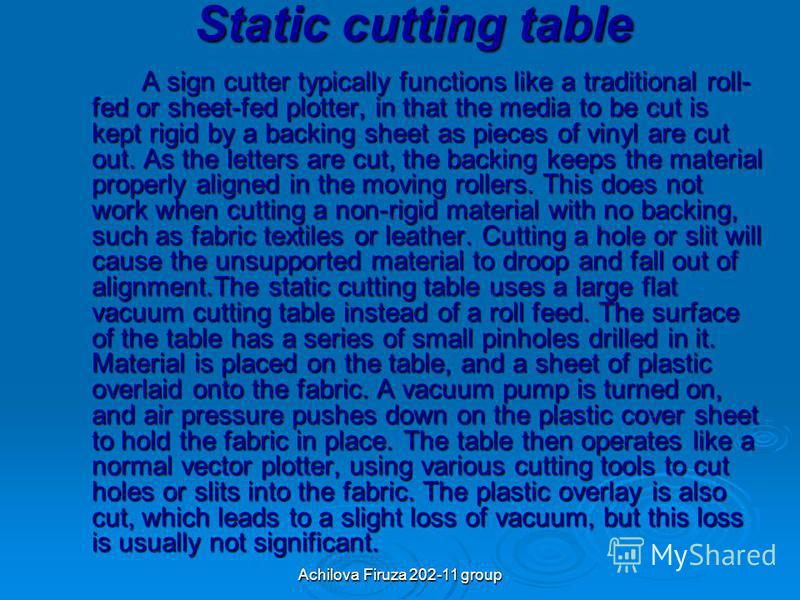 Achilova Firuza 202-11 group Static cutting table A sign cutter typically functions like a traditional roll- fed or sheet-fed plotter, in that the media to be cut is kept rigid by a backing sheet as pieces of vinyl are cut out. As the letters are cut