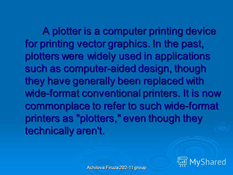 Achilova Firuza 202-11 group A plotter is a computer printing device for printing vector graphics. In the past, plotters were widely used in applications such as computer-aided design, though they have generally been replaced with wide-format convent