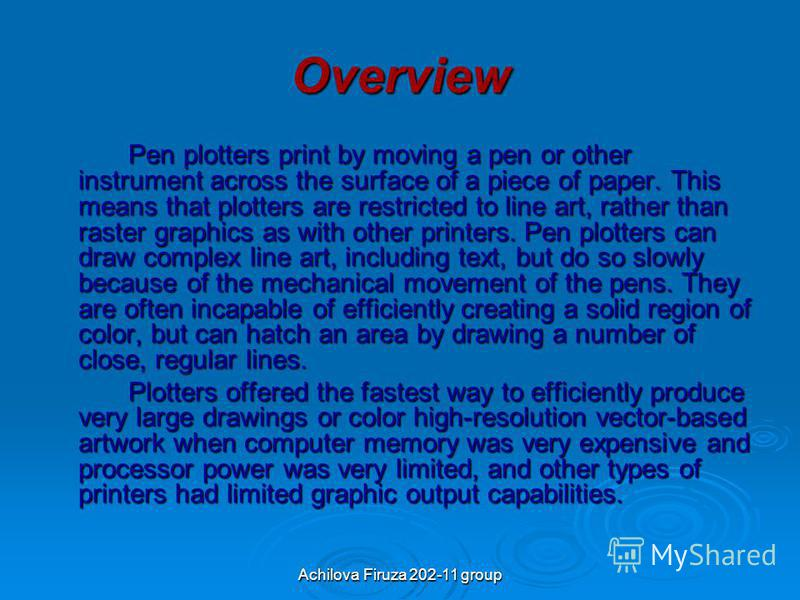 Overview Pen plotters print by moving a pen or other instrument across the surface of a piece of paper. This means that plotters are restricted to line art, rather than raster graphics as with other printers. Pen plotters can draw complex line art, i