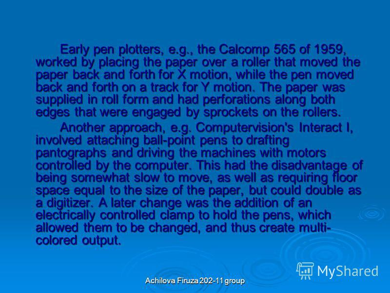 Early pen plotters, e.g., the Calcomp 565 of 1959, worked by placing the paper over a roller that moved the paper back and forth for X motion, while the pen moved back and forth on a track for Y motion. The paper was supplied in roll form and had per
