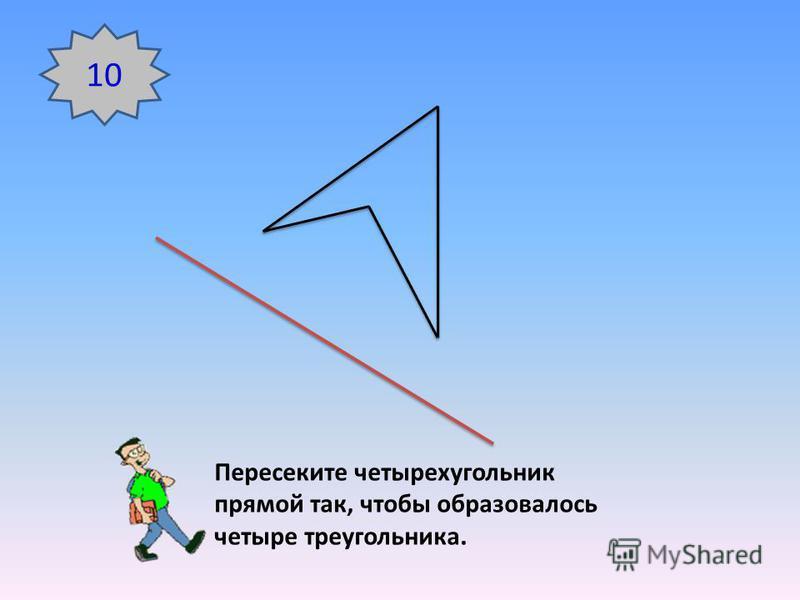 10 Пересеките четырехугольник прямой так, чтобы образовалось четыре треугольника.