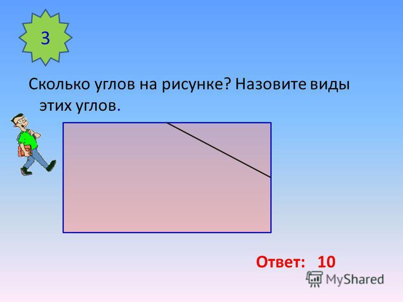 Сколько углов на рисунке? Назовите виды этих углов. 3 Ответ: 10