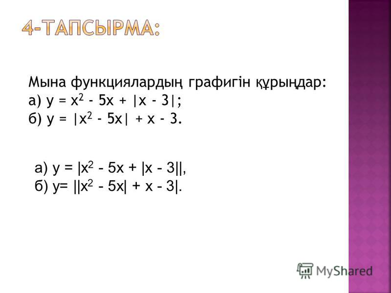 Мына функцияларды ң графигін құ ры ң дар: а) у = х 2 - 5x + |x - 3|; б) у = |x 2 - 5x| + x - 3. а) у = |х 2 - 5х + |x - 3||, б) у= ||x 2 - 5x| + х - 3|.