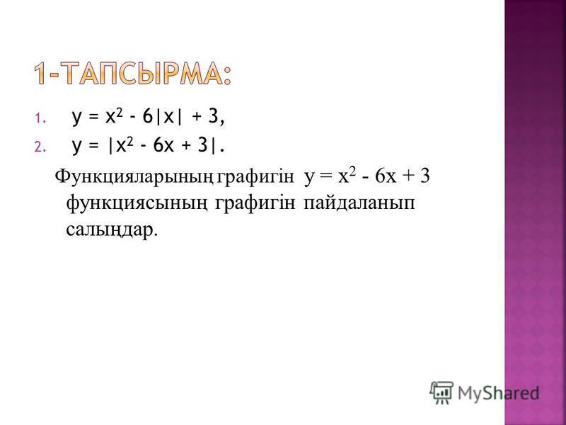 1. у = х 2 - 6|x| + 3, 2. у = |х 2 - 6х + 3|. Функцияларының графигін у = х 2 - 6х + 3 функциясының графигін пайдаланып салыңдар.