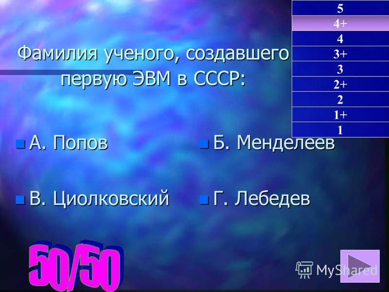 Фамилия ученого, создавшего первую ЭВМ в СССР: n А. Попов n В. Циолковский n Б. Менделеев n Г. Лебедев 4+ 1 4 3+ 3 2+ 2 1+ 5