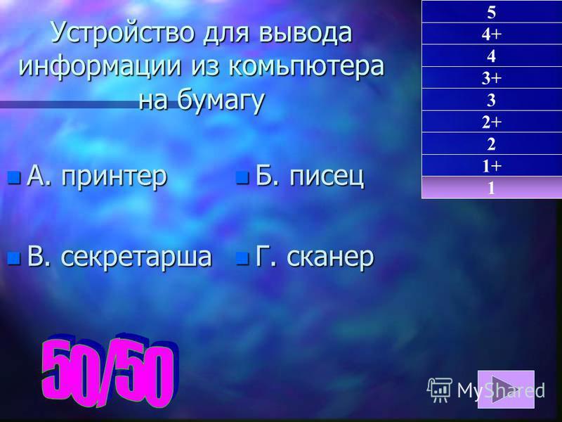 Устройство для вывода информации из компьютера на бумагу n А. принтер n В. секретарша n Б. писец n Г. сканер 1 1+ 2 5 4+ 4 3+ 3 2+