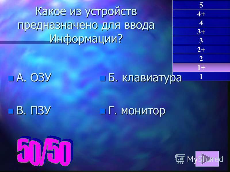 1+ 1 5 4+ 4 3+ 3 2+ 2 Какое из устройств предназначено для ввода Информации? n А. ОЗУ n В. ПЗУ n Б. клавиатура n Г. монитор