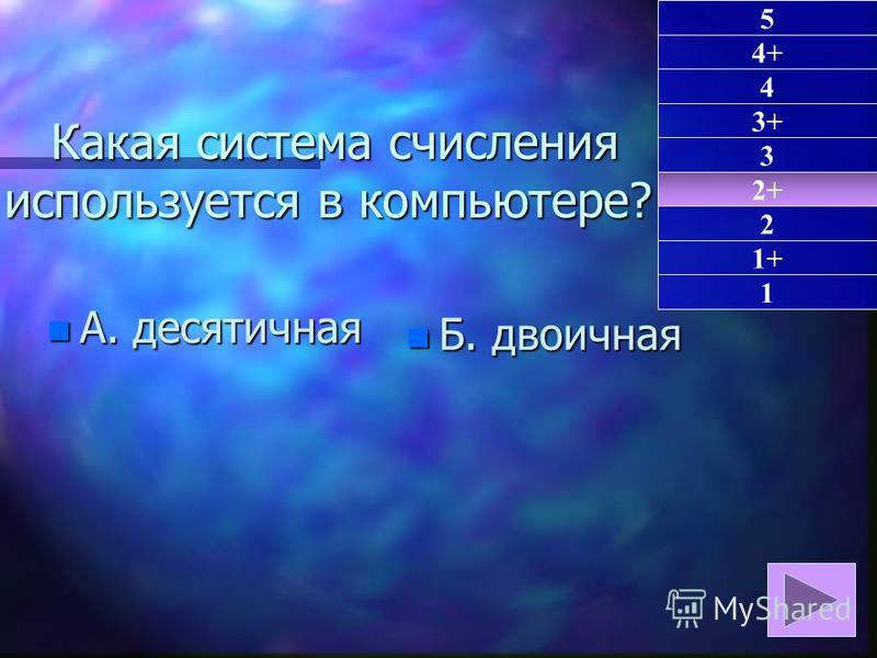 Какая система счисления используется в компьютере? Какая система счисления используется в компьютере? n А. десятичная n Б. двоичная 2+ 1 4+ 4 3+ 3 2 1+ 5