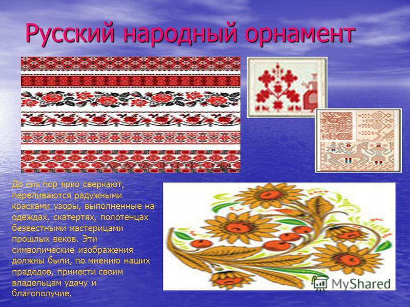 Русский народный орнамент До сих пор ярко сверкают, переливаются радужными красками узоры, выполненные на одеждах, скатертях, полотенцах безвестными мастерицами прошлых веков. Эти символические изображения должны были, по мнению наших прадедов, прине