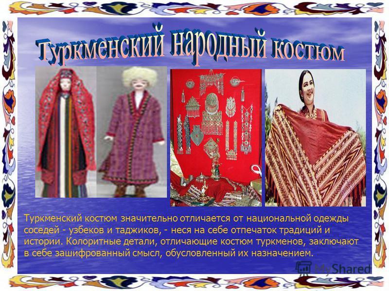Туркменский костюм значительно отличается от национальной одежды соседей - узбеков и таджиков, - неся на себе отпечаток традиций и истории. Колоритные детали, отличающие костюм туркменов, заключают в себе зашифрованный смысл, обусловленный их назначе