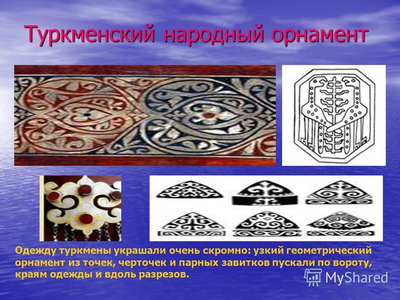 Туркменский народный орнамент Одежду туркмены украшали очень скромно: узкий геометрический орнамент из точек, черточек и парных завитков пускали по вороту, краям одежды и вдоль разрезов.