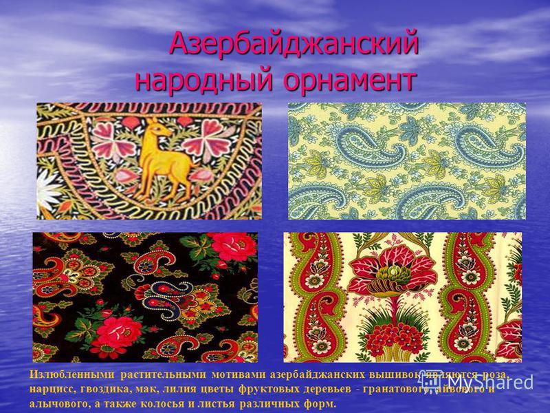 Азербайджанский народный орнамент Азербайджанский народный орнамент Излюбленными растительными мотивами азербайджанских вышивок являются роза, нарцисс, гвоздика, мак, лилия цветы фруктовых деревьев - гранатового, айвового и алычового, а также колосья
