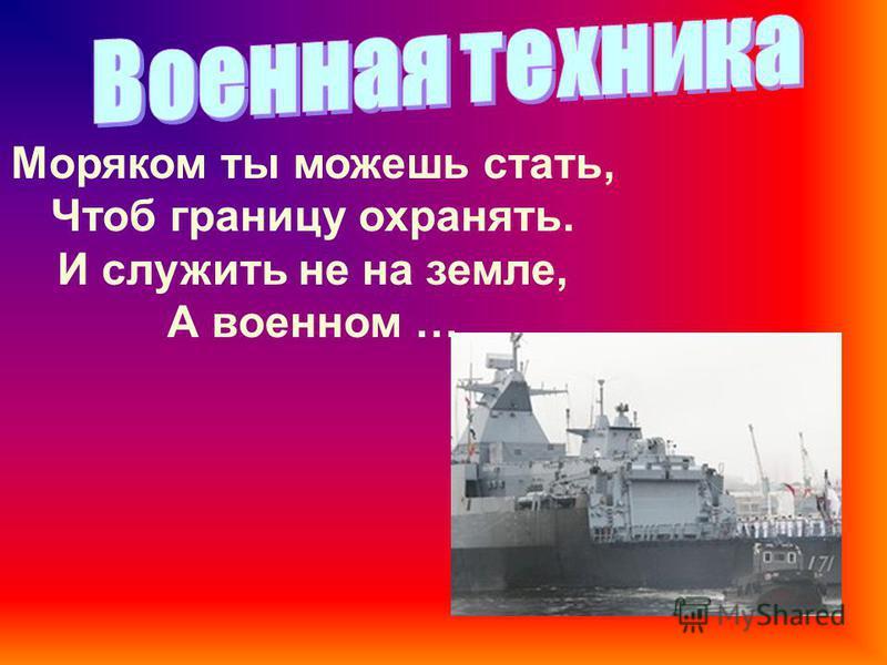 Моряком ты можешь стать, Чтоб границу охранять. И служить не на земле, А военном …