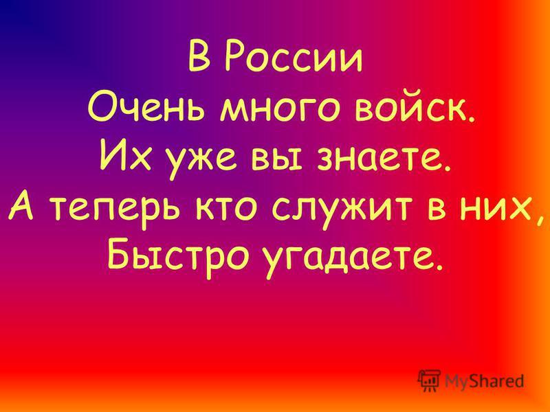 В России Очень много войск. Их уже вы знаете. А теперь кто служит в них, Быстро угадаете.