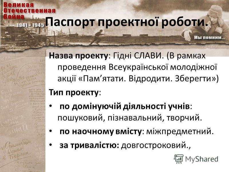 Паспорт проектної роботи. Назва проекту: Гідні СЛАВИ. (В рамках проведення Всеукраїнської молодіжної акції «Памятати. Відродити. Зберегти») Тип проекту: по домінуючій діяльності учнів: пошуковий, пізнавальний, творчий. по наочному вмісту: міжпредметн