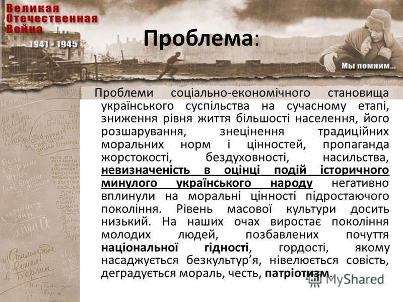Проблема: Проблеми соціально-економічного становища українського суспільства на сучасному етапі, зниження рівня життя більшості населення, його розшарування, знецінення традиційних моральних норм і цінностей, пропаганда жорстокості, бездуховності, на
