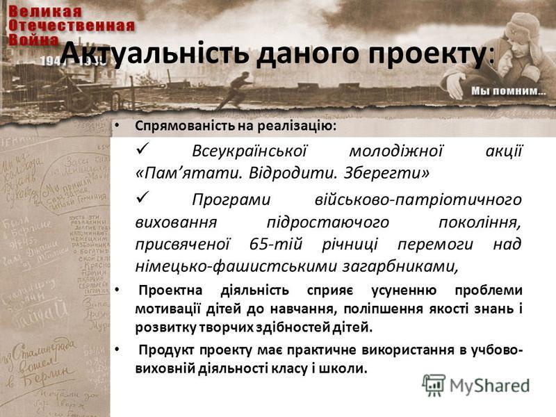 Актуальність даного проекту: Спрямованість на реалізацію: Всеукраїнської молодіжної акції «Памятати. Відродити. Зберегти» Програми військово-патріотичного виховання підростаючого покоління, присвяченої 65-тій річниці перемоги над німецько-фашистським