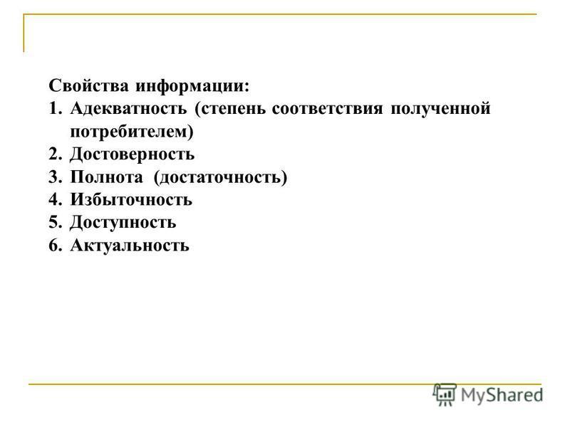 Свойства информации: 1. Адекватность (степень соответствия полученной потребителем) 2. Достоверность 3. Полнота (достаточность) 4. Избыточность 5. Доступность 6.Актуальность
