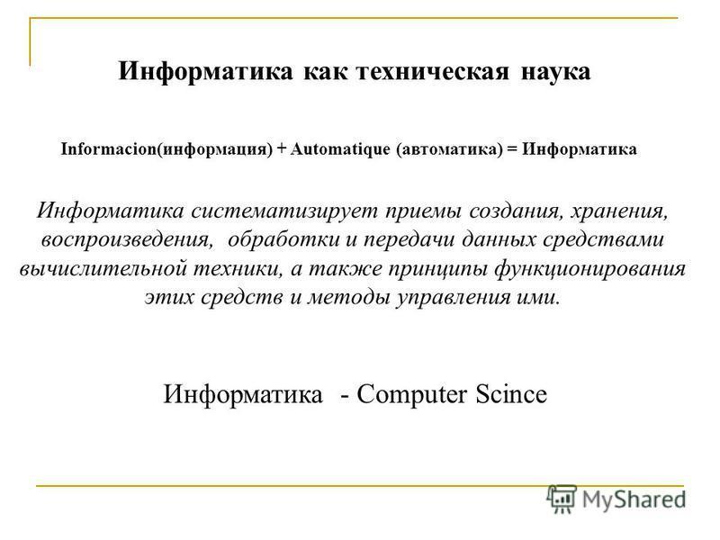 Информатика как техническая наука Информатика систематизирует приемы создания, хранения, воспроизведения, обработки и передачи данных средствами вычислительной техники, а также принципы функционирования этих средств и методы управления ими. Informaci