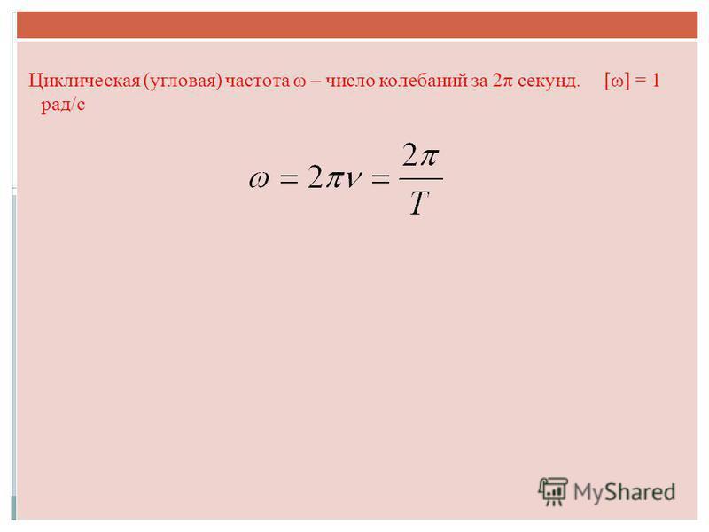 Циклическая (угловая) частота ω – число колебаний за 2π секунд. [ω] = 1 рад/с