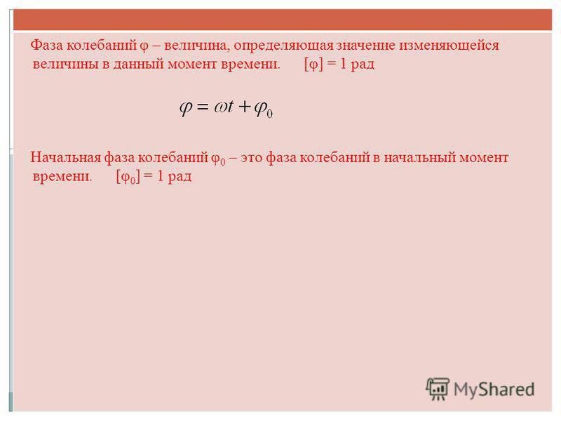 Фаза колебаний φ – величина, определяющая значение изменяющейся величины в данный момент времени. [φ] = 1 рад Начальная фаза колебаний φ 0 – это фаза колебаний в начальный момент времени. [φ 0 ] = 1 рад